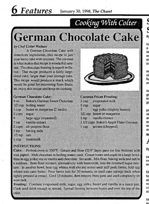 Dated January 30th of 1998, this issue of The Chant features a brief section devoted to 1998 student chef Colter Wallace sharing one of the Culinary classes' recipes with the school, in this case a German Chocolate Cake with coconut frosting. While taking up a comparatively minuscule portion of the actual issue itself, the section does at least give readers a good idea of how to bake this desert; the charming introductory paragraph helps as well.